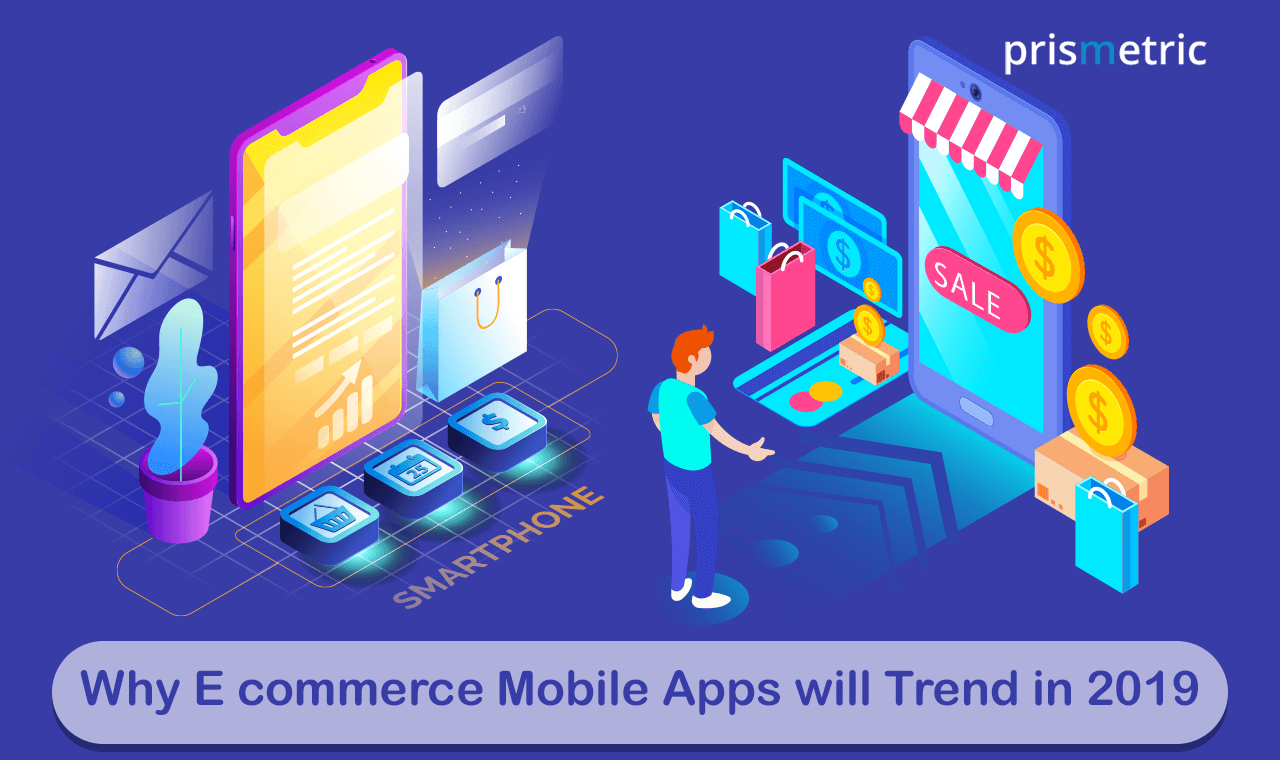Why e commerce mobile apps will trend in 2019 prismetric for E commerce mobili
