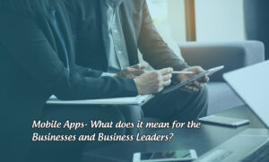 Mobile Apps- What Does It Mean For The Business And Business Leaders?