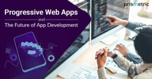 Progressive Web App: Know Why It's Taking The Driver Seat In The App Development Space