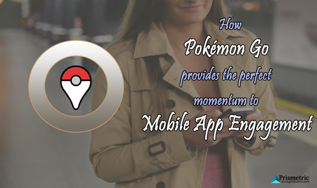 Pokemon Go provides the perfect momentum to Mobile App Engagement