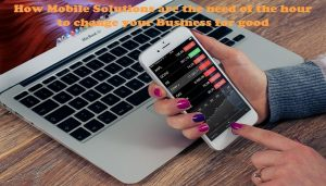 How Mobile Solutions are the need of the hour to change your Business for good