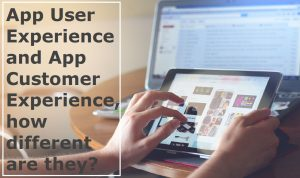 Mobile Apps User Experience and Customer Experience – Are they different?