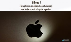 iPhone 7: The optimum amalgamation of exciting new features and adequate updates