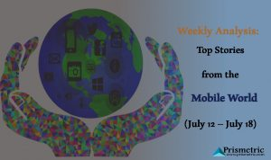 Weekly Analysis: Top Stories from the Mobile World (July 12 – July 18)