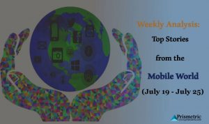 Weekly Analysis: Top Stories from the Mobile World (July 19 – July 25)