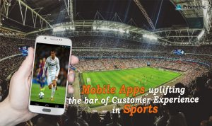 Mobile Apps uplifting the bar of Customer Experience in Sports